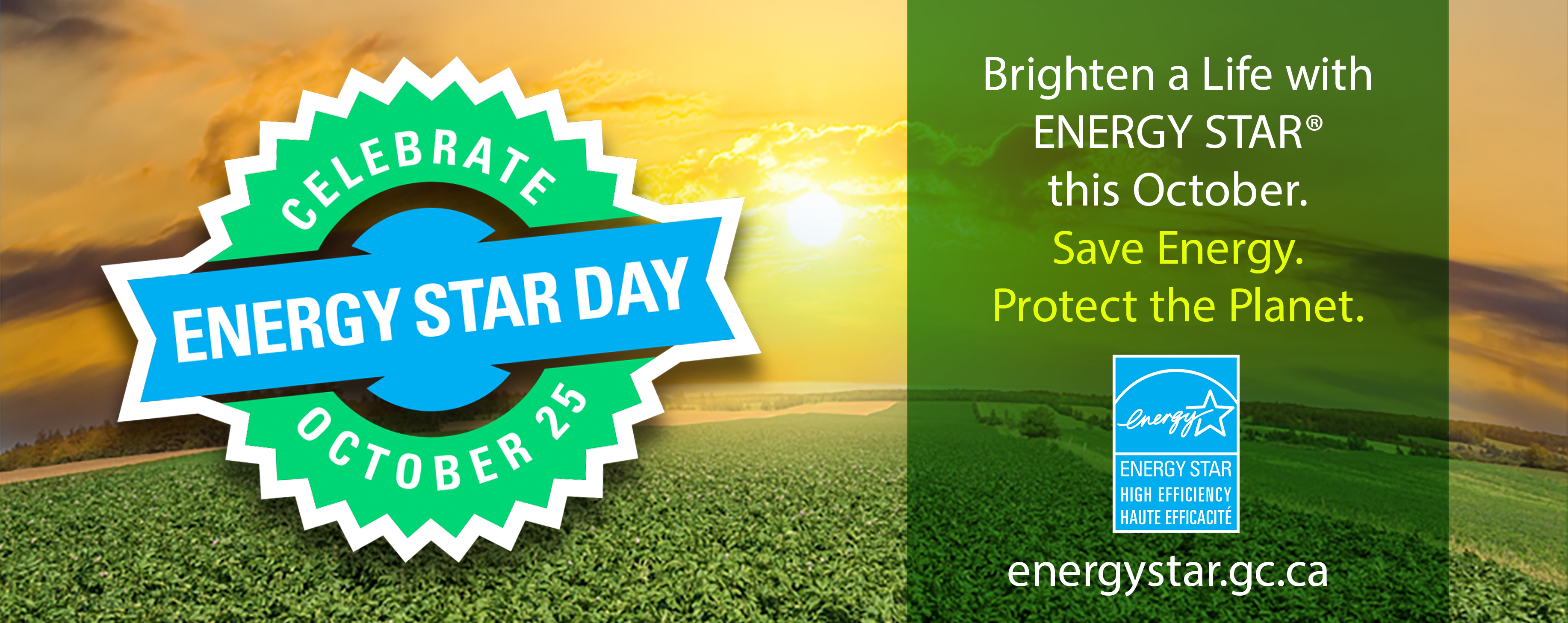 "October 25. Brighten a Life with ENERGY STAR® this October. Save Energy. Protect the Planet"". Includes ENERGY STAR High Efficiency/Haute Efficacité symbol and web url energystar.gc.ca"